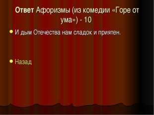 Ответ Афоризмы (из комедии «Горе от ума») - 10 И дым Отечества нам сладок и п