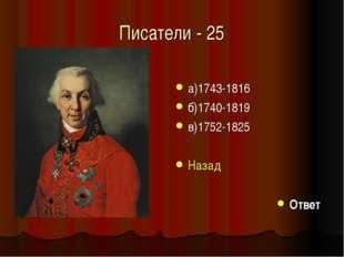 Писатели - 25 а)1743-1816 б)1740-1819 в)1752-1825 Назад Ответ