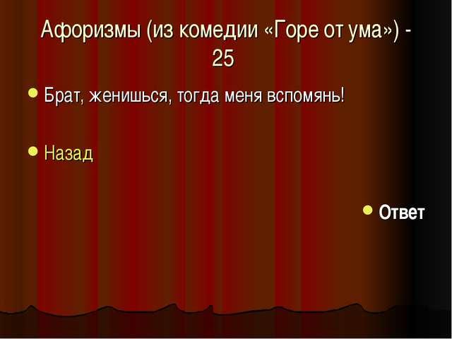 Афоризмы (из комедии «Горе от ума») - 25 Брат, женишься, тогда меня вспомянь!...