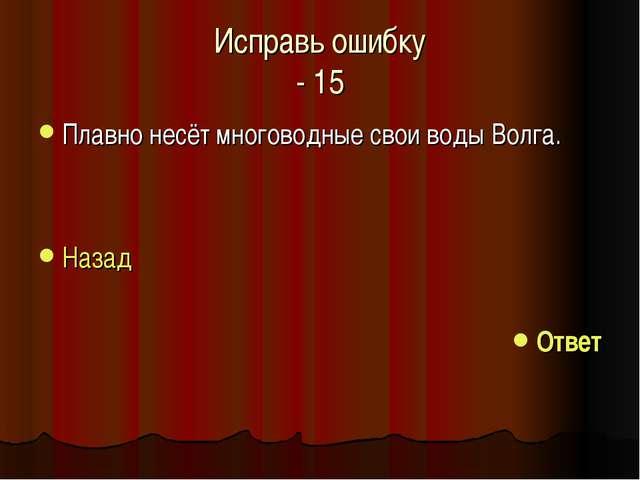 Исправь ошибку - 15 Плавно несёт многоводные свои воды Волга. Назад Ответ