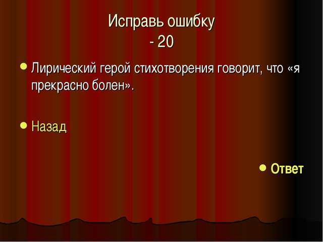 Исправь ошибку - 20 Лирический герой стихотворения говорит, что «я прекрасно...