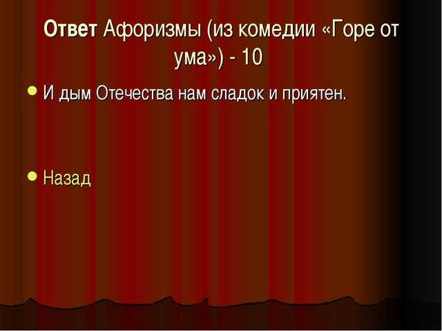 Ответ Афоризмы (из комедии «Горе от ума») - 10 И дым Отечества нам сладок и п...