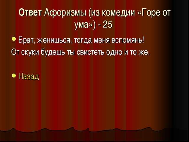 Ответ Афоризмы (из комедии «Горе от ума») - 25 Брат, женишься, тогда меня всп...