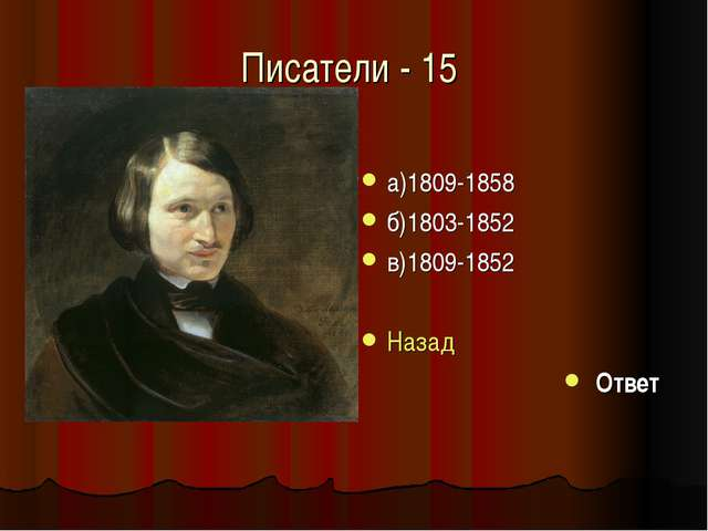 Писатели - 15 а)1809-1858 б)1803-1852 в)1809-1852 Назад Ответ
