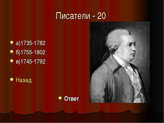 Писатели - 20 а)1735-1782 б)1755-1802 в)1745-1792 Назад Ответ