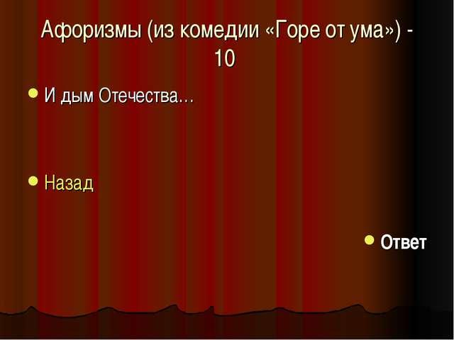 Афоризмы (из комедии «Горе от ума») - 10 И дым Отечества… Назад Ответ