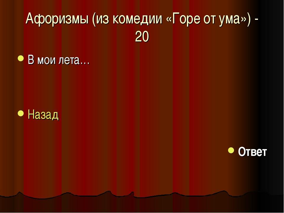 Афоризмы (из комедии «Горе от ума») - 20 В мои лета… Назад Ответ