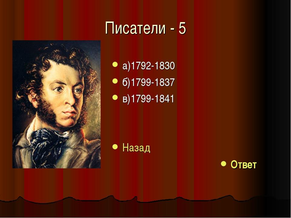 Писатели - 5 а)1792-1830 б)1799-1837 в)1799-1841 Назад Ответ
