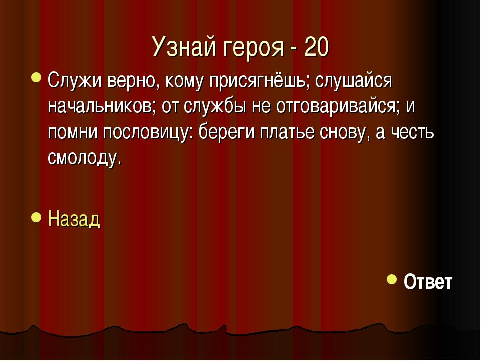 Узнай героя - 20 Служи верно, кому присягнёшь; слушайся начальников; от служб...