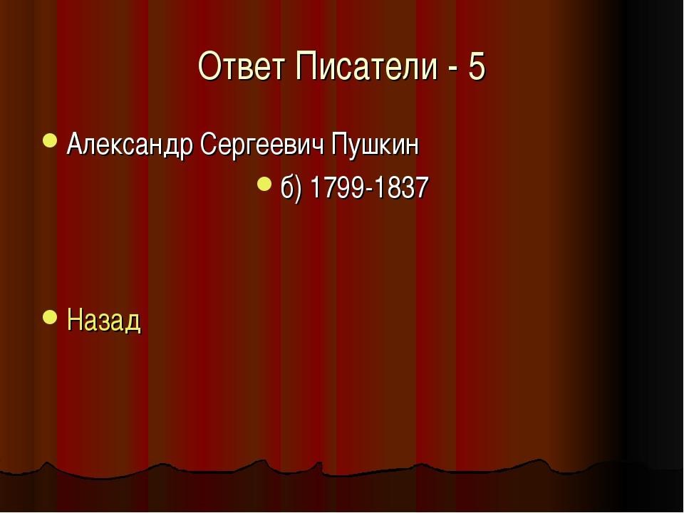 Ответ Писатели - 5 Александр Сергеевич Пушкин б) 1799-1837 Назад