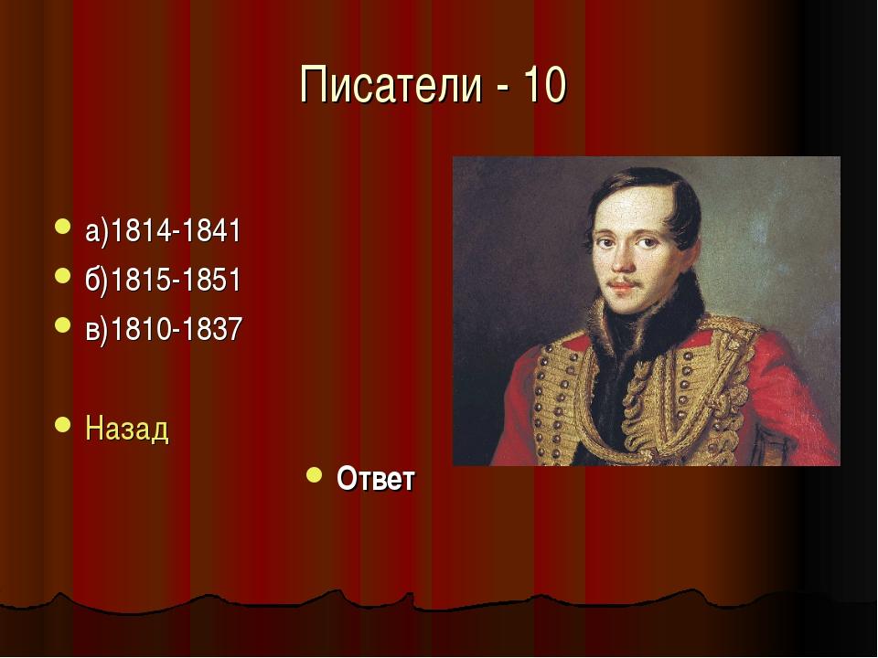 Писатели - 10 а)1814-1841 б)1815-1851 в)1810-1837 Назад Ответ