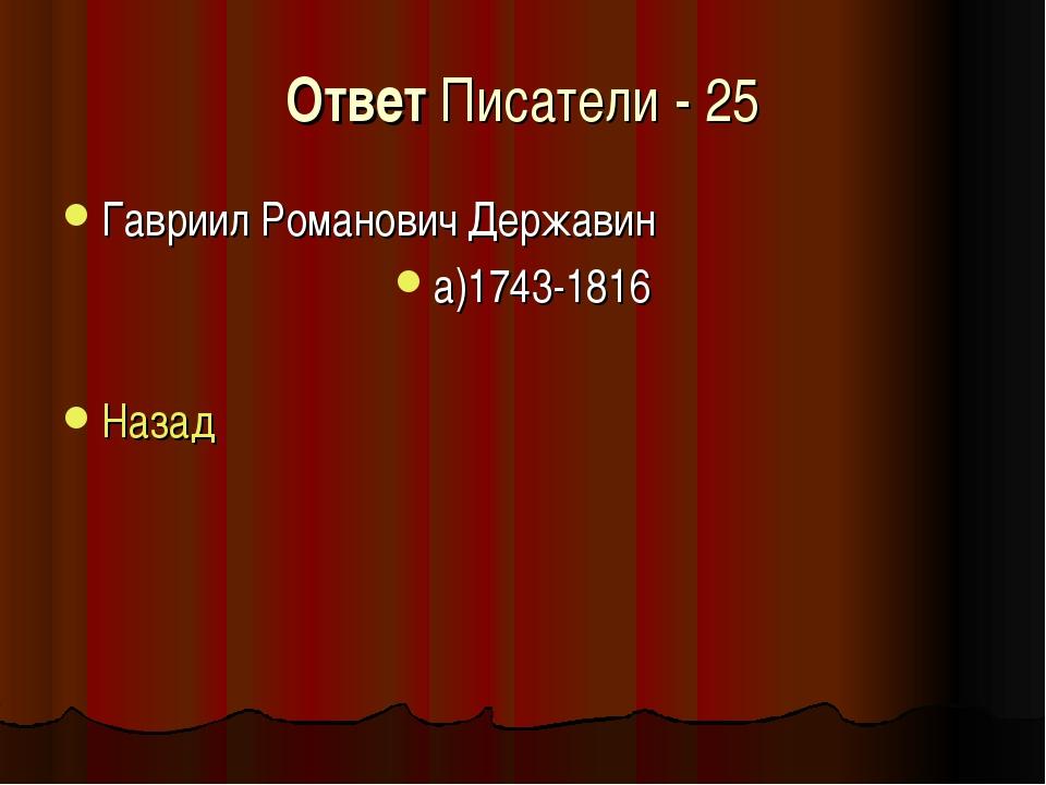 Ответ Писатели - 25 Гавриил Романович Державин а)1743-1816 Назад
