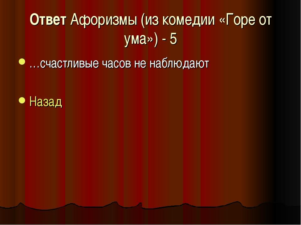 Ответ Афоризмы (из комедии «Горе от ума») - 5 …счастливые часов не наблюдают...