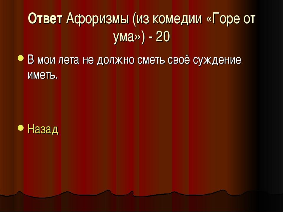 Ответ Афоризмы (из комедии «Горе от ума») - 20 В мои лета не должно сметь сво...
