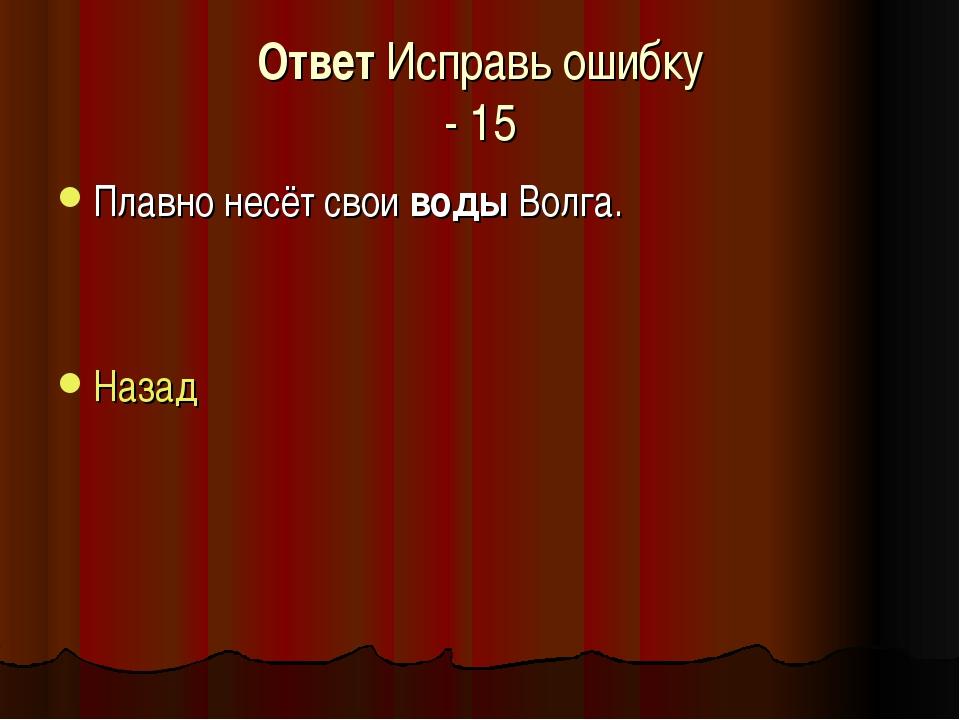 Ответ Исправь ошибку - 15 Плавно несёт свои воды Волга. Назад