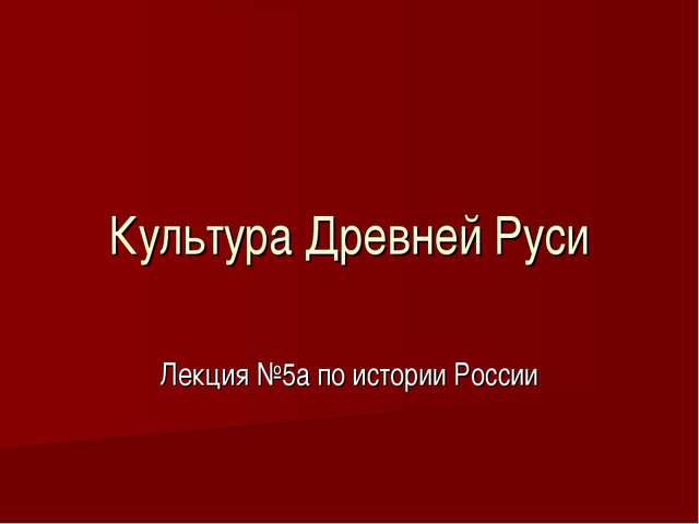 Культура Древней Руси Лекция №5а по истории России