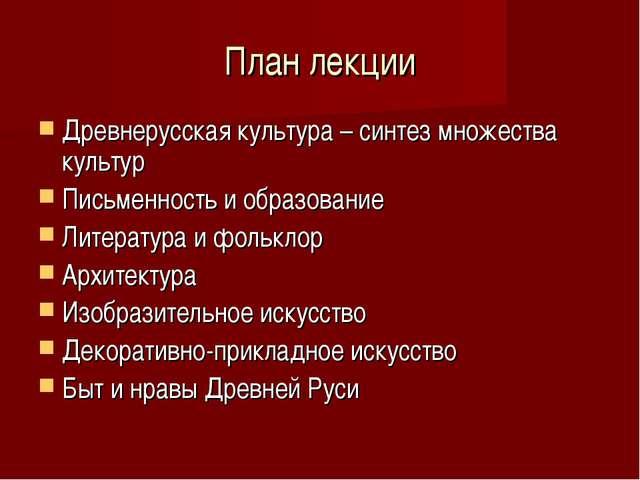План лекции Древнерусская культура – синтез множества культур Письменность и...