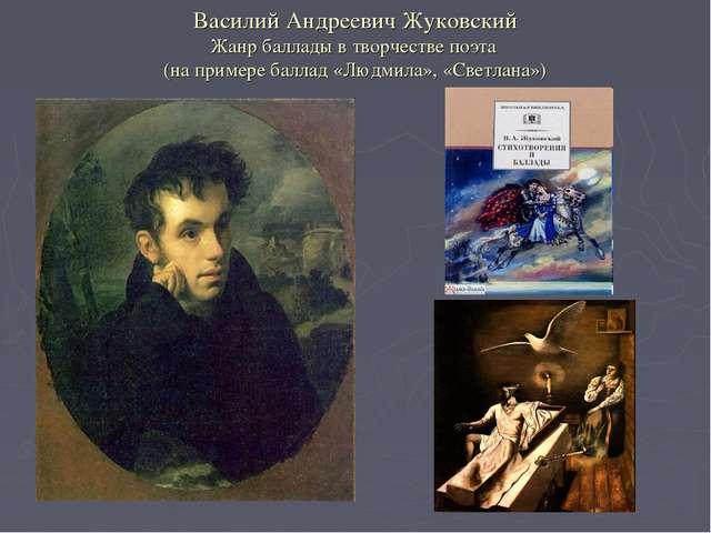 Василий Андреевич Жуковский Жанр баллады в творчестве поэта (на примере балла...