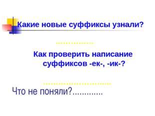 Какие новые суффиксы узнали? Как проверить написание суффиксов -ек-, -ик-? ……