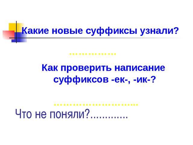 Какие новые суффиксы узнали? Как проверить написание суффиксов -ек-, -ик-? ……...