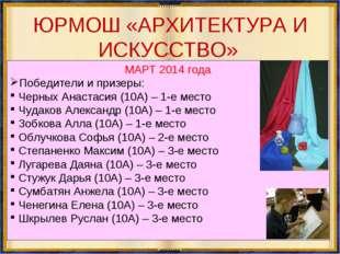 ЮРМОШ «АРХИТЕКТУРА И ИСКУССТВО» МАРТ 2014 года Победители и призеры: Черных