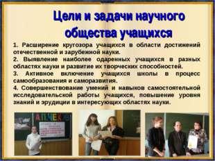 Цели и задачи научного общества учащихся 1. Расширение кругозора учащихся в