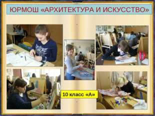 ЮРМОШ «АРХИТЕКТУРА И ИСКУССТВО» 10 класс «А»