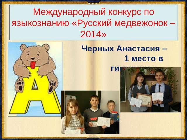 Международный конкурс по языкознанию «Русский медвежонок – 2014» Черных Анаст...