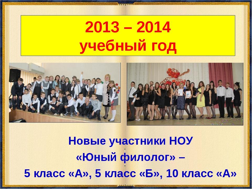 2013 – 2014 учебный год Новые участники НОУ «Юный филолог» – 5 класс «А», 5 к...