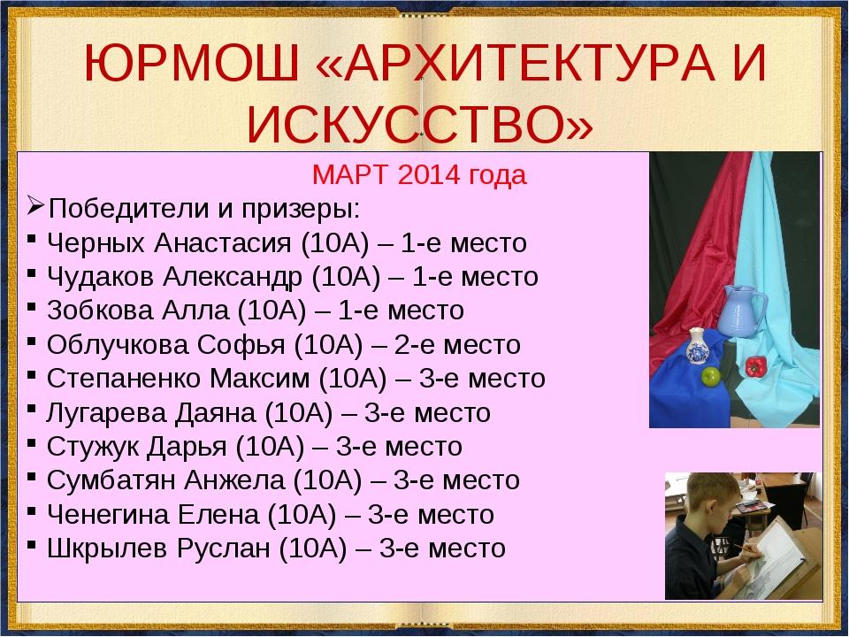 ЮРМОШ «АРХИТЕКТУРА И ИСКУССТВО» МАРТ 2014 года Победители и призеры: Черных...