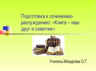 Подготовка к сочинению-рассуждению: «Книга – наш друг и советчик» Учитель:Маз