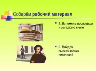 Соберём рабочий материал 1. Вспомним пословицы и загадки о книге 2. Найдём вы
