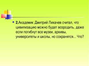 2.Академик Дмитрий Лихачев считал, что цивилизацию можно будет возродить, даж