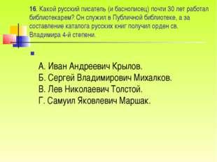 16. Какой русский писатель (и баснописец) почти 30 лет работал библиотекарем?