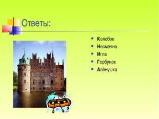 Ответы: Колобок Несмеяна Игла Горбунок Алёнушка