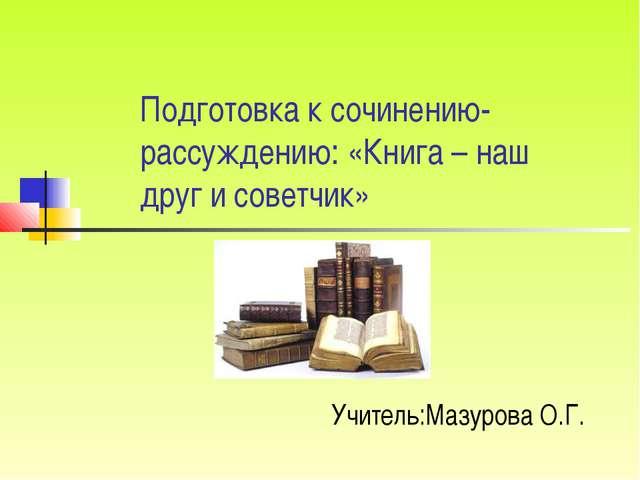 Подготовка к сочинению-рассуждению: «Книга – наш друг и советчик» Учитель:Маз...
