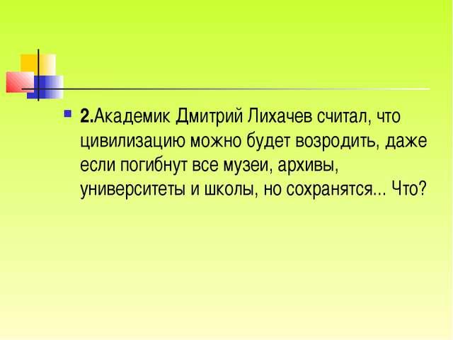 2.Академик Дмитрий Лихачев считал, что цивилизацию можно будет возродить, даж...