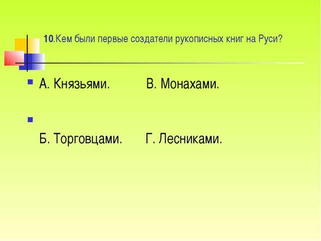 10.Кем были первые создатели рукописных книг на Руси? А. Князьями. ...