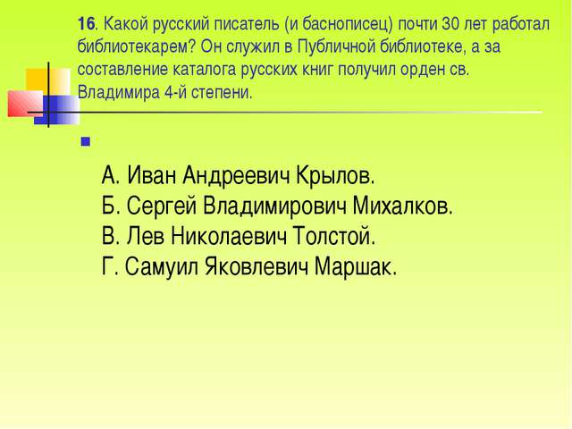 16. Какой русский писатель (и баснописец) почти 30 лет работал библиотекарем?...