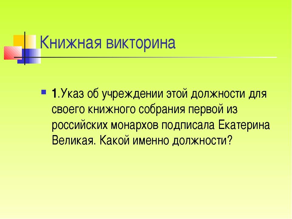 Книжная викторина 1.Указ об учреждении этой должности для своего книжного соб...