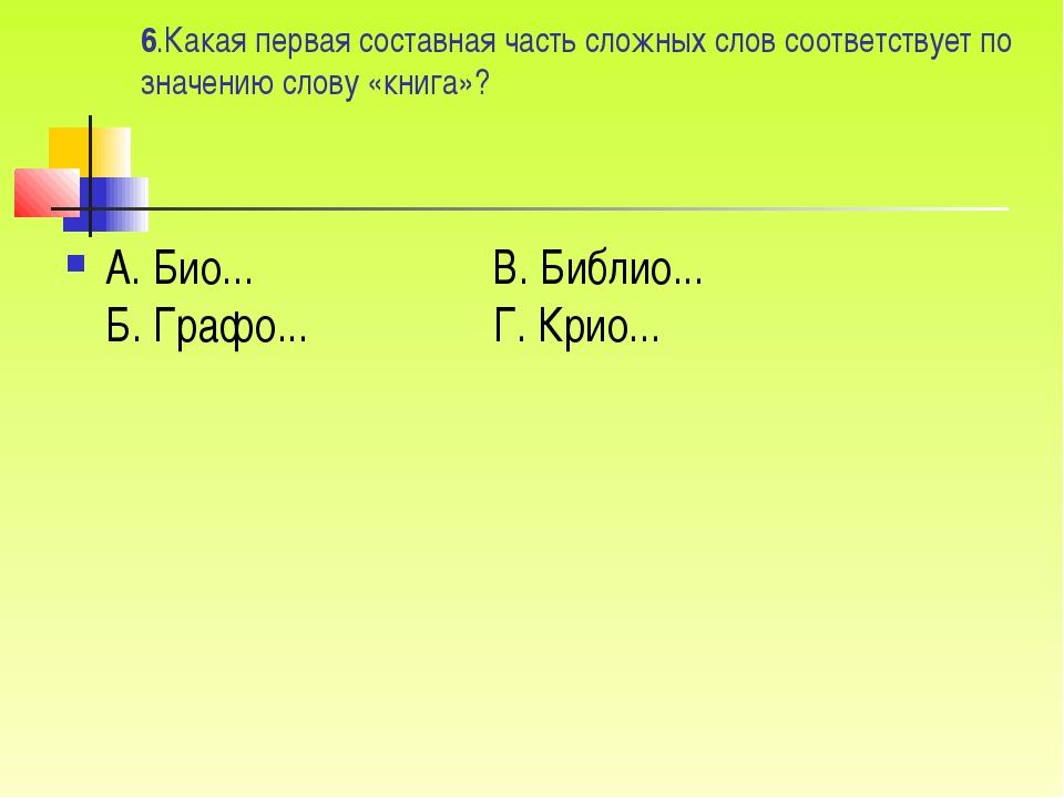 6.Какая первая составная часть сложных слов соответствует по значению слову «...