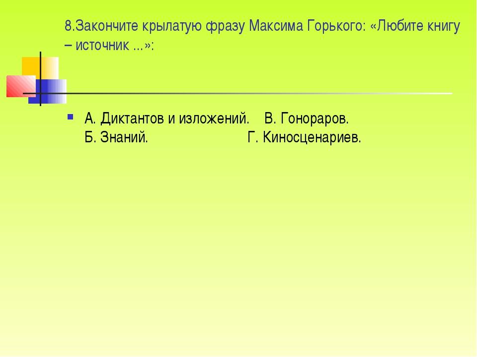 8.Закончите крылатую фразу Максима Горького: «Любите книгу – источник ...»: А...