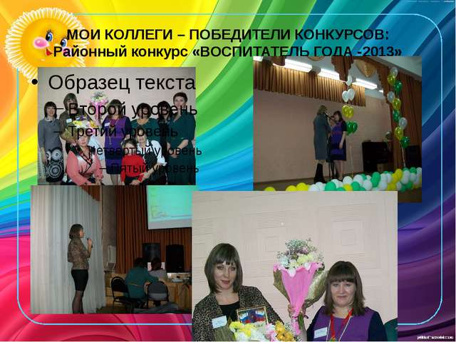 МОИ КОЛЛЕГИ – ПОБЕДИТЕЛИ КОНКУРСОВ: Районный конкурс «ВОСПИТАТЕЛЬ ГОДА -2013»