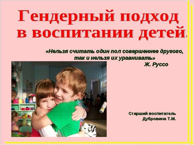 Старший воспитатель Дубровина Т.М. «Нельзя считать один пол совершеннее друг...