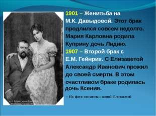 1901 – Женитьба на М.К. Давыдовой. Этот брак продлился совсем недолго. Мария