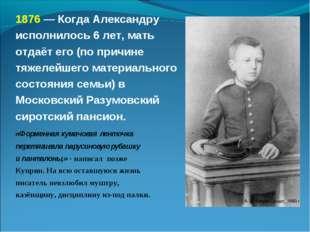 1876 — Когда Александру исполнилось 6 лет, мать отдаёт его (по причине тяжеле