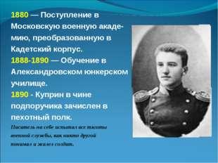 1880 — Поступление в Московскую военную акаде- мию, преобразованную в Кадетск