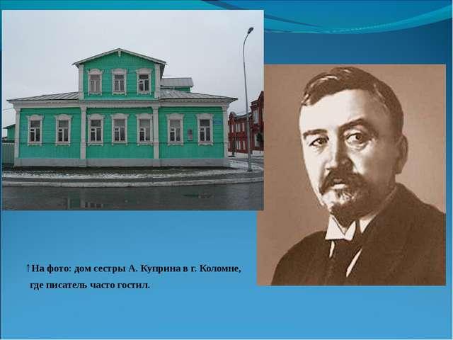 ↑На фото: дом сестры А. Куприна в г. Коломне, где писатель часто гостил.