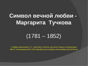 Символ вечной любви - Маргарита Тучкова (1781 – 1852) Слайды выполнила О.С.