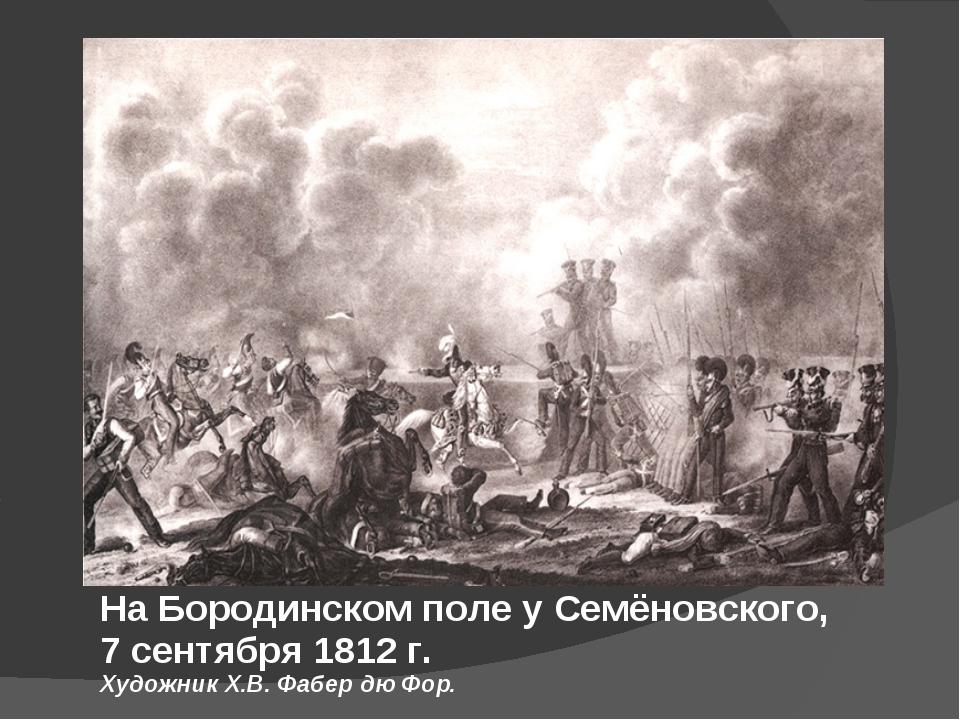 На Бородинском поле у Семёновского, 7 сентября 1812 г. Художник Х.В. Фабер дю...